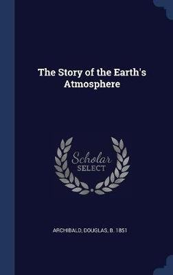 The Story of the Earth's Atmosphere (Hardcover): Douglas Archibald