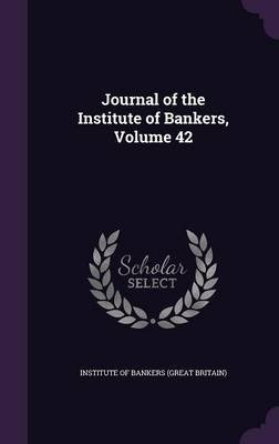 Journal of the Institute of Bankers, Volume 42 (Hardcover): Institute Of Bankers (Great Britain)