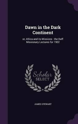 Dawn in the Dark Continent - Or, Africa and Its Missions: The Duff Missionary Lectures for 1902 (Hardcover): James Stewart