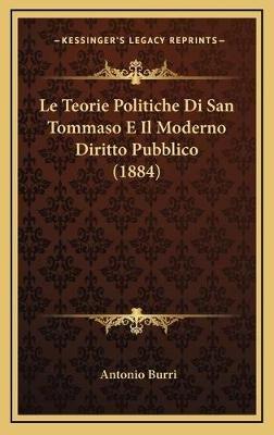 Le Teorie Politiche Di San Tommaso E Il Moderno Diritto Pubblico (1884) (Italian, Hardcover): Antonio Burri