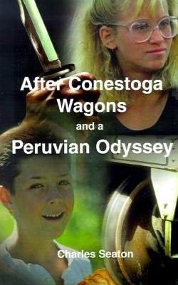 After Conestoga Wagons and a Peruvian Odyssey (Electronic book text): Charles Seaton