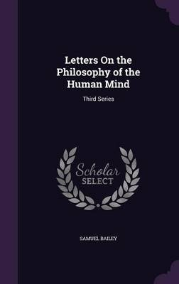 Letters on the Philosophy of the Human Mind - Third Series (Hardcover): Samuel Bailey