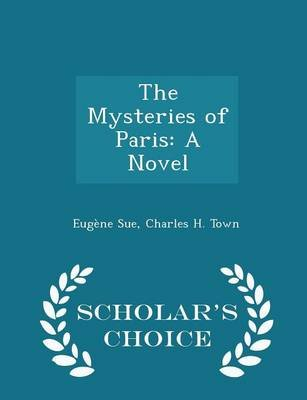 The Mysteries of Paris - A Novel - Scholar's Choice Edition (Paperback): Eugene Sue, Charles H. Town