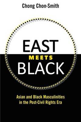 East Meets Black - Asian and Black Masculinities in the Post-Civil Rights Era (Electronic book text): Chong Chon-Smith