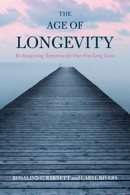 The Age of Longevity - Re-Imagining Tomorrow for Our New Long Lives (Electronic book text): Rosalind C. Barnett, Caryl Rivers