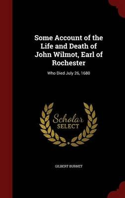 Some Account of the Life and Death of John Wilmot, Earl of Rochester - Who Died July 26, 1680 (Hardcover): Gilbert Burnet