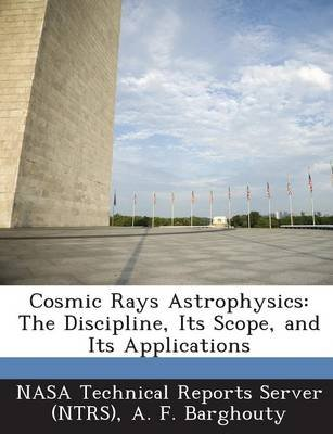 Cosmic Rays Astrophysics - The Discipline, Its Scope, and Its Applications (Paperback): A. F. Barghouty