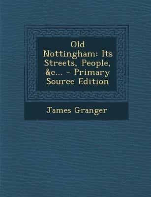 Old Nottingham - Its Streets, People, &C... - Primary Source Edition (Paperback): James Granger