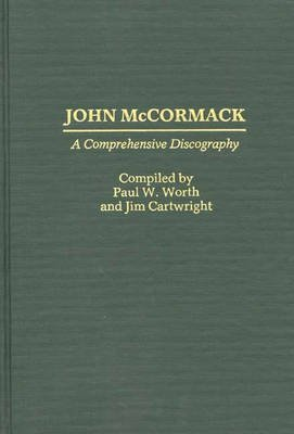 John McCormack - A Comprehensive Discography (Hardcover): Jim Cartwright, Paul W. Worth
