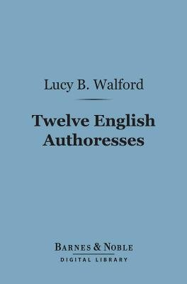 Twelve English Authoresses (Barnes & Noble Digital Library) (Electronic book text): Lucy Bethia Walford