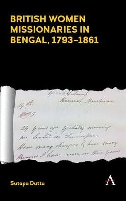 British Women Missionaries in Bengal, 1793-1861 (Electronic book text): Sutapa Dutta