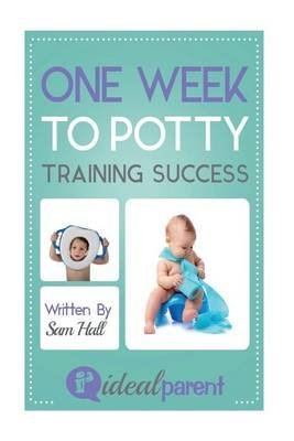 One Week to Potty Training Success - Illustrated, Helpful Parenting Advice for Nurturing Your Baby or Child by Ideal Parent...