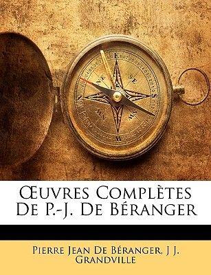 Uvres Completes de P.-J. de Beranger (French, Paperback): Pierre Jean De Branger, J.J. Grandville, Pierre Jean De Beranger