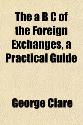 The A B C of the Foreign Exchanges, a Practical Guide (Paperback): George Clare