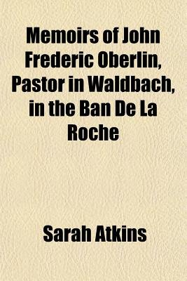 Memoirs of John Frederic Oberlin, Pastor in Waldbach, in the Ban de La Roche (Paperback): Sarah Atkins