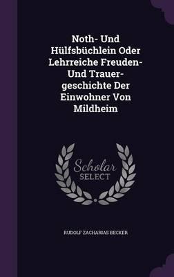 Noth- Und Hulfsbuchlein Oder Lehrreiche Freuden- Und Trauer-Geschichte Der Einwohner Von Mildheim (Hardcover): Rudolf Zacharias...