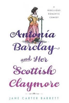 Antonia Barclay and Her Scottish Claymore - A Rebellious Romantic Comedy (Paperback): Jane Carter Barrett