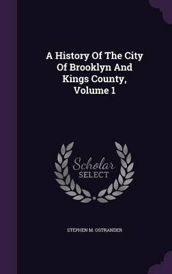A History of the City of Brooklyn and Kings County, Volume 1 (Hardcover): Stephen M Ostrander