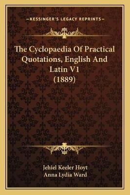 The Cyclopaedia of Practical Quotations, English and Latin V1 (1889) (Paperback): Jehiel Keeler Hoyt, Anna Lydia Ward