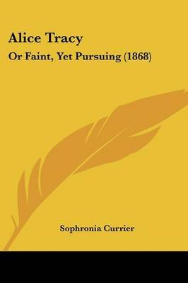 Alice Tracy - Or Faint, Yet Pursuing (1868) (Paperback): Sophronia Currier