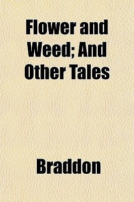 Flower and Weed; And Other Tales (Paperback): Mary Elizabeth Braddon
