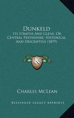 Dunkeld Dunkeld - Its Straths and Glens, or Central Perthshire, Historical Andits Straths and Glens, or Central Perthshire,...