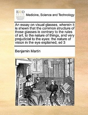 An Essay on Visual Glasses, Wherein It Is Shewn That the Common Structure of Those Glasses Is Contrary to the Rules of Art, to...