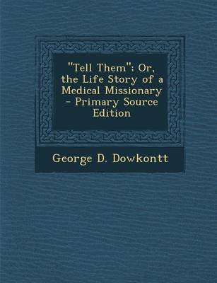 Tell Them; Or, the Life Story of a Medical Missionary - Primary Source Edition (Paperback): George D. Dowkontt