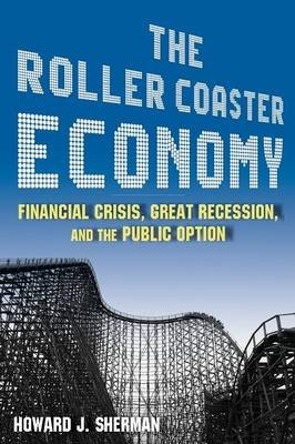 The Roller Coaster Economy - Financial Crisis, Great Recession, and the Public Option (Paperback): Howard J. Sherman