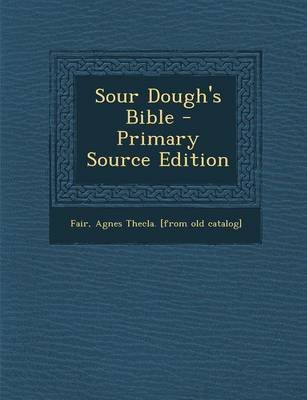 Sour Dough's Bible - Primary Source Edition (Paperback): Agnes Thecla [From Old Catalog] Fair