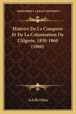Histoire de La Conquete Et de La Colonisation de L'Algerie, 1830-1860 (1860) (French, Paperback): Achille Fillias