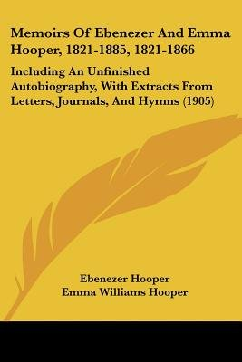 Memoirs of Ebenezer and Emma Hooper, 1821-1885, 1821-1866 - Including an Unfinished Autobiography, with Extracts from Letters,...