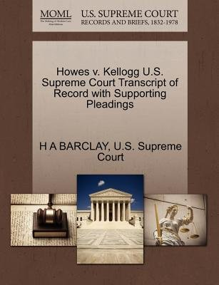 Howes V. Kellogg U.S. Supreme Court Transcript of Record with Supporting Pleadings (Paperback): H A Barclay