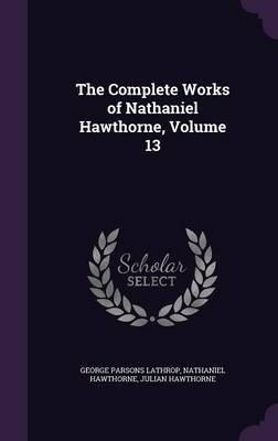 The Complete Works of Nathaniel Hawthorne, Volume 13 (Hardcover): George Parsons Lathrop, Nathaniel Hawthorne, Julian Hawthorne