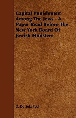 Capital Punishment Among The Jews - A Paper Read Before The New York Board Of Jewish Ministers (Paperback): D De Sola Pool