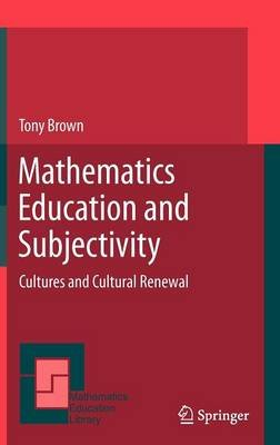 Mathematics Education and Subjectivity - Cultures and Cultural Renewal (Hardcover, 2011 ed.): Tony Brown