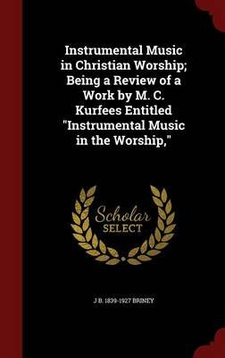Instrumental Music in Christian Worship; Being a Review of a Work by M. C. Kurfees Entitled Instrumental Music in the Worship,...