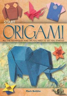 Start Origami - All the Techniques and Tips You Need to Get You Started (Paperback): Mark Bolitho