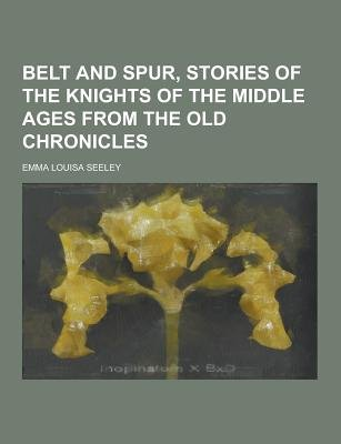 Belt and Spur, Stories of the Knights of the Middle Ages from the Old Chronicles (Paperback): Emma Louisa Seeley