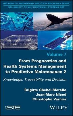 From Prognostics and Health Systems Management to Predictive Maintenance 2 - Knowledge, Traceability and Decision (Hardcover):...