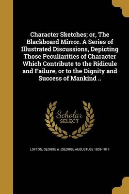Character Sketches; Or, the Blackboard Mirror. a Series of Illustrated Discussions, Depicting Those Peculiarities of Character...