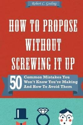 How to Propose Without Screwing It Up - 50 Common Mistakes You Won't Know You're Making and How to Avoid Them...