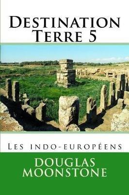 Destination Terre 5 - Les Indo-Europeens (French, Paperback): Douglas Moonstone