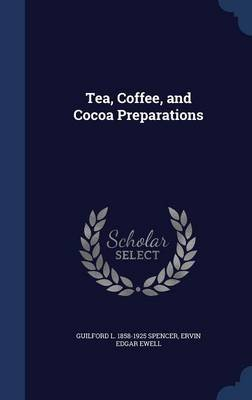 Tea, Coffee, and Cocoa Preparations (Hardcover): Guilford L. 1858-1925 Spencer, Ervin Edgar Ewell