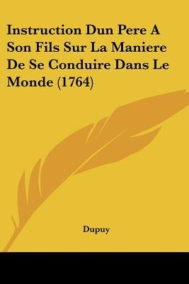 Instruction Dun Pere a Son Fils Sur La Maniere de Se Conduire Dans Le Monde (1764) (English, French, Paperback): Dupuy