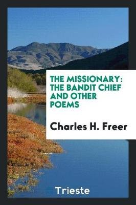 The Missionary - The Bandit Chief and Other Poems (Paperback): Charles H. Freer