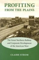 Profiting from the Plains - The Great Northern Railway and Corporate Development of the American West (Hardcover): Claire Strom