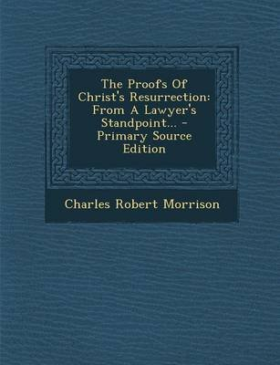 The Proofs of Christ's Resurrection - From a Lawyer's Standpoint... - Primary Source Edition (Paperback): Charles...