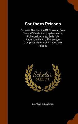 Southern Prisons - Or Josie the Heroine of Florence: Four Years of Battle and Imprisonment. Richmond, Atlanta, Belle Isle,...