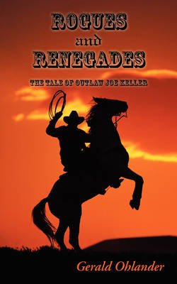 Rogues and Renegades - The Tale of Outlaw Joe Keller (Paperback): Gerald Ohlander